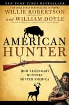 American Hunter - How Legendary Hunters Shaped America ebook by Willie Robertson, William Doyle