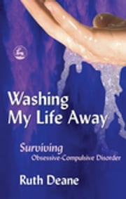 Washing My Life Away - Surviving Obsessive-Compulsive Disorder ebook by Ruth Deane
