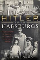 Hitler and the Habsburgs - The Führer's Vendetta Against the Austrian Royals ebook by