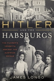 Hitler and the Habsburgs - The Führer's Vendetta Against the Austrian Royals ebook by James Longo