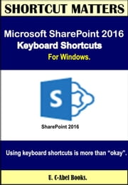 Microsoft SharePoint 2016 Keyboard Shortcuts For Windows - Shortcut Matters ebook by U. C-Abel Books