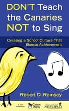 Don't Teach the Canaries Not to Sing - Creating a School Culture That Boosts Achievement eBook by Robert D. Ramsey