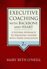 Executive Coaching with Backbone and Heart - A Systems Approach to Engaging Leaders with Their Challenges ebook by Mary Beth A. O'Neill