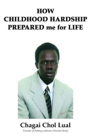 How Childhood Hardship Prepared Me For Life ebook by Chol Lual, Chagai