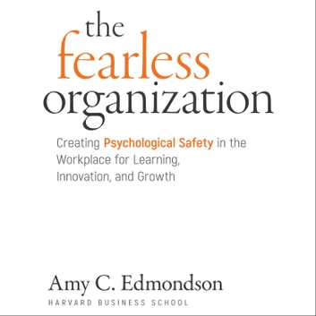 The Fearless Organization - Creating Psychological Safety in the Workplace for Learning, Innovation, and Growth audiobook by Amy C. Edmondson