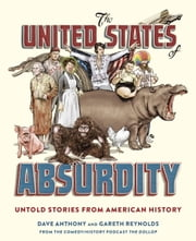 The United States of Absurdity - Untold Stories from American History ebook by Dave Anthony,Gareth Reynolds,Patton Oswalt