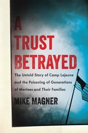 A Trust Betrayed - The Untold Story of Camp Lejeune and the Poisoning of Generations of Marines and Their Families ebook by Mike Magner