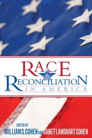 Race and Reconciliation in America ebook by William S. Cohen,Janet Langhart Cohen,Enola Gay Aird,Adele Logan Alexander,James Allen,Tom Allen,Bernard Bergreen,Douglas Blackmon,Katrina Brown,Krista Buccellato,Lonnie Bunch,Deepak Chopra,Gail Christopher,Nancy Clair,Chuck Conconi,John Connolly,Stephen Cropper,Jason Dean,Debbie Dingell,Jan Smith-Donaldson,Sam Donaldson,Maria Echaveste,Christopher Edley,Mary Farrell,Raul Fernandez,Patricia Finneran,Badi Foster,LaToya Foster,D'Angelo Gardner,Helene Gayle,Louis Gossett Jr.,Kevin Gover,Marc Ambassador Grossman,Tammy Haddad,Roger Rev. Hambrick,Elyas Harris,Dorothy Height,Zelda Heller,Shmuel Rabbi Herzfeld,Fred Hochberg,Murray Horwitz,Noel Ignatiev,Bruce Jacobs,Jim General Jones,The Honorable Henry Kennedy Jr.,Joe Klein,Jay Lavender,Reta Lewis,The Honorable John Lewis,Michael Liberty,Joe Madison,Sharon Malone,Marlon Marshall,Robbie McCauley,Alexis McGill,Peggy McIntosh,Sgt Maj. Alford McMichael,Natalie Moody,Dawn Moore,Joy Moore,Minyon Moore,Westley Moore,Beverly Morgan-Welch,Judith Mowry,Marilyn Ordover,Joshua Packwood,Jennifer Pardo,Richard North Patterson,Erica Payne,Colette Phillips,Mark Planning,Sally Quinn,Stephanie Robinson,Amanda Sage,David Schoen,William Smith,Gerald Talbot,Robert Talbot,Marc Titus,, Rev