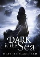 Dark is the Sea ebook by Heather Blanchard