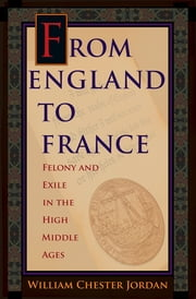 From England to France - Felony and Exile in the High Middle Ages ebook by William Chester Jordan