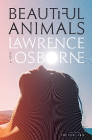 Beautiful Animals - A Novel ebook by Lawrence Osborne
