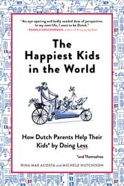 The Happiest Kids in the World - How Dutch Parents Help Their Kids (and Themselves) by Doing Less ebook by Rina Mae Acosta, Michele Hutchison