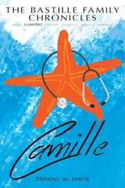 The Bastille Family Chronicles: Camille - A Bastille Family Chronicles novel ebook by Tiffany M. Davis