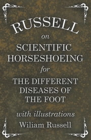 Russell on Scientific Horseshoeing for the Different Diseases of the Foot with Illustrations ebook by Wiliam Russell