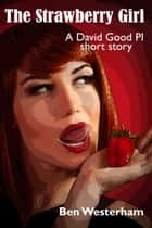 The Strawberry Girl - A David Good P.I. short story ebook by Ben Westerham