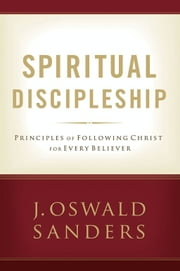Spiritual Discipleship - Principles of Following Christ for Every Believer ebook by J. Oswald Sanders