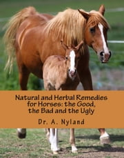Natural and Herbal Remedies for Horses: the Good, the Bad and the Ugly ebook by Dr A. Nyland