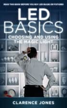 LED Basics: Choosing and Using the Magic Light ebook by Clarence Jones