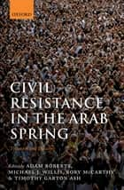 Civil Resistance in the Arab Spring ebook by Adam Roberts,Michael J. Willis,Rory McCarthy,Timothy Garton Ash