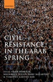 Civil Resistance in the Arab Spring - Triumphs and Disasters ebook by Adam Roberts,Michael J. Willis,Rory McCarthy,Timothy Garton Ash