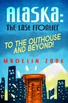 Alaska: The Last Frontier - To The Outhouse And Beyond! ebook by Madelin Zook
