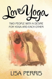 Love Yoga - Two people with a desire for yoga and each other ebook by LISA PERRIS