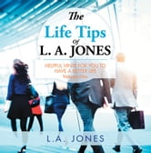 The Life Tips of L. A. JONES - HELPFUL HINTS FOR YOU TO HAVE A BETTER LIFE ebook by L. A. JONES