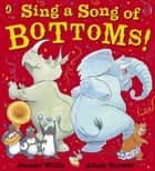 Sing a Song of Bottoms! ebook by Jeanne Willis