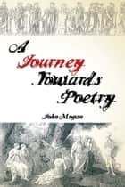 A Journey Towards Poetry ebook by John Mogan