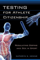 Testing for Athlete Citizenship - Regulating Doping and Sex in Sport ebook by Kathryn E. Henne