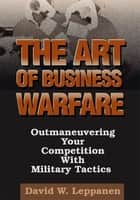The Art of Business Warfare ebook by David Leppanen