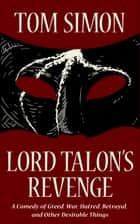Lord Talon's Revenge - A Comedy of Greed, War, Hatred, Betrayal, and Other Desirable Things ebook by Tom Simon