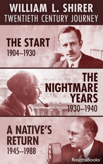 William L. Shirer Twentieth Century Journey - The Start (1904-1930), The Nightmare Years (1930-1940), A Native's Return (1945-1988) ebook by William L. Shirer