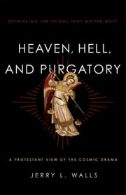 Heaven, Hell, and Purgatory - Rethinking the Things That Matter Most ebook by Jerry L. Walls