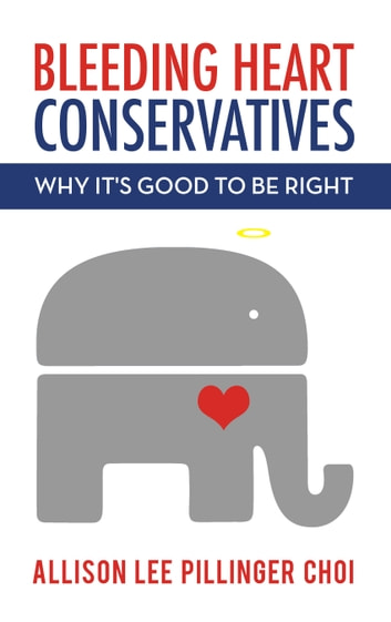 Bleeding Heart Conservatives - Why It's Good to Be Right ebook by Allison Lee Pillinger Choi