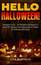Hello Halloween! Halloween Crafts - DIY Halloween Costumes in 1 hour! DIY Halloween Home Decoration and DIY Halloween Gift Ideas ebook by Lisa Bowman