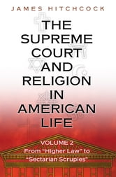 "The Supreme Court and Religion in American Life, Vol. 2 - From ""Higher Law"" to ""Sectarian Scruples"" ebook by James Hitchcock"