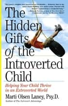 The Hidden Gifts of the Introverted Child ebook by Marti Olsen Laney Psy.D.