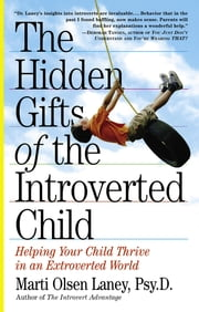 The Hidden Gifts of the Introverted Child - Helping Your Child Thrive in an Extroverted World ebook by Marti Olsen Laney, Psy.D.
