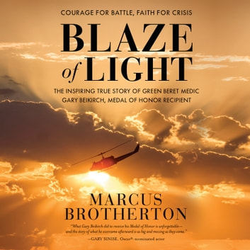 Blaze of Light - The Inspiring True Story of Green Beret Medic Gary Beikirch, Medal of Honor Recipient audiobook by Marcus Brotherton