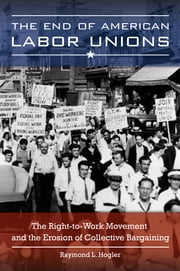 The End of American Labor Unions: The Right-to-Work Movement and the Erosion of Collective Bargaining ebook by Raymond L. Hogler