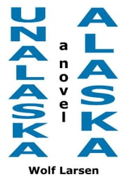 Unalaska, Alaska - The Novel ebook by Wolf Larsen