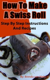 How To Make A Swiss Roll: Step By Step Instructions And Recipes ebook by Brenda Van Niekerk