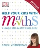 Help Your Kids with Maths - A Unique Step-by-Step Visual Guide ebook by Carol Vorderman