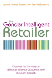 The Gender Intelligent Retailer - Discover the Connection Between Women Consumers and Business Growth ebook by Joanne Thomas Yaccato,Sean McSweeney
