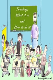 Teaching: What It Is and How to Do It ebook by Aj Michael