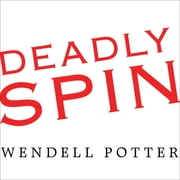 Deadly Spin - An Insurance Company Insider Speaks Out on How Corporate PR Is Killing Health Care and Deceiving Americans audiobook by Wendell Potter