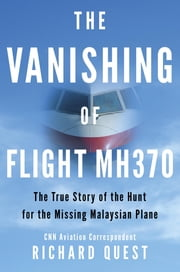 The Vanishing of Flight MH370 - The True Story of the Hunt for the Missing Malaysian Plane ebook by Richard Quest