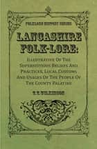 Lancashire Folk-Lore : Illustrative Of The Superstitious Beliefs And Practices, Local Customs And Usages Of The People Of The County Palatine ebook by T. T. Wilkinson