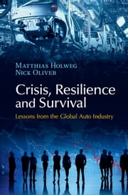 Crisis, Resilience and Survival - Lessons from the Global Auto Industry ebook by Matthias Holweg,Nick Oliver